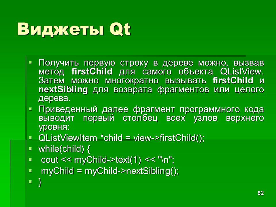 82 Виджеты Qt  Получить первую строку в дереве можно, вызвав метод firstChild для самого объекта QListView. Затем можно многократно вызывать firstChi