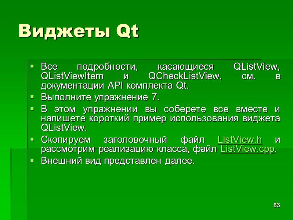 83 Виджеты Qt  Все подробности, касающиеся QListView, QListViewItem и QCheckListView, см. в документации API комплекта Qt.  Выполните упражнение 7.