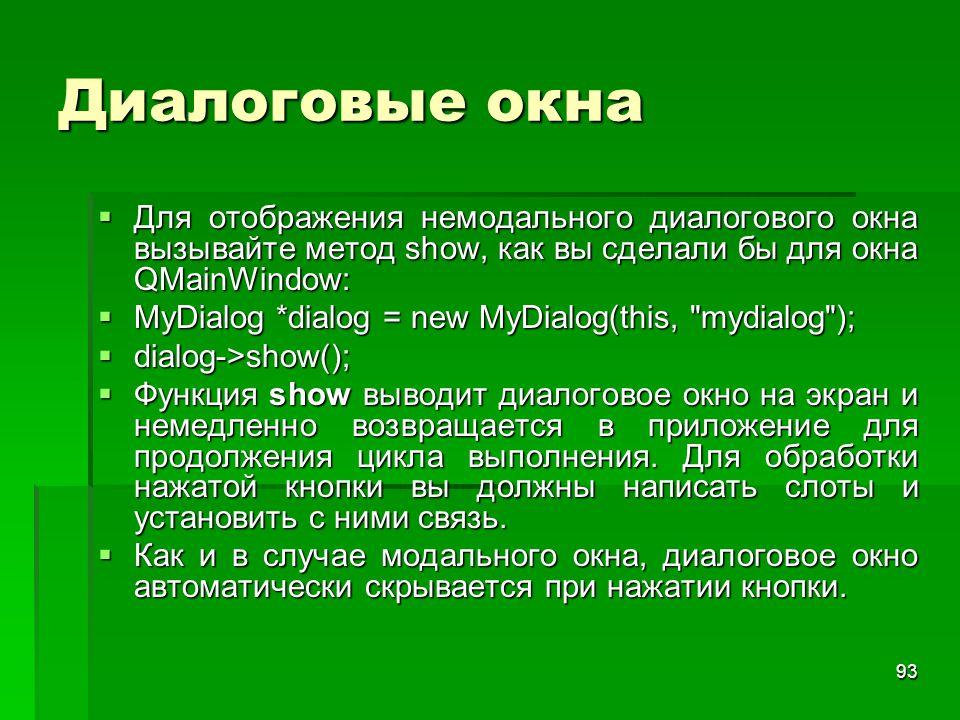 93 Диалоговые окна  Для отображения немодального диалогового окна вызывайте метод show, как вы сделали бы для окна QMainWindow:  MyDialog *dialog =