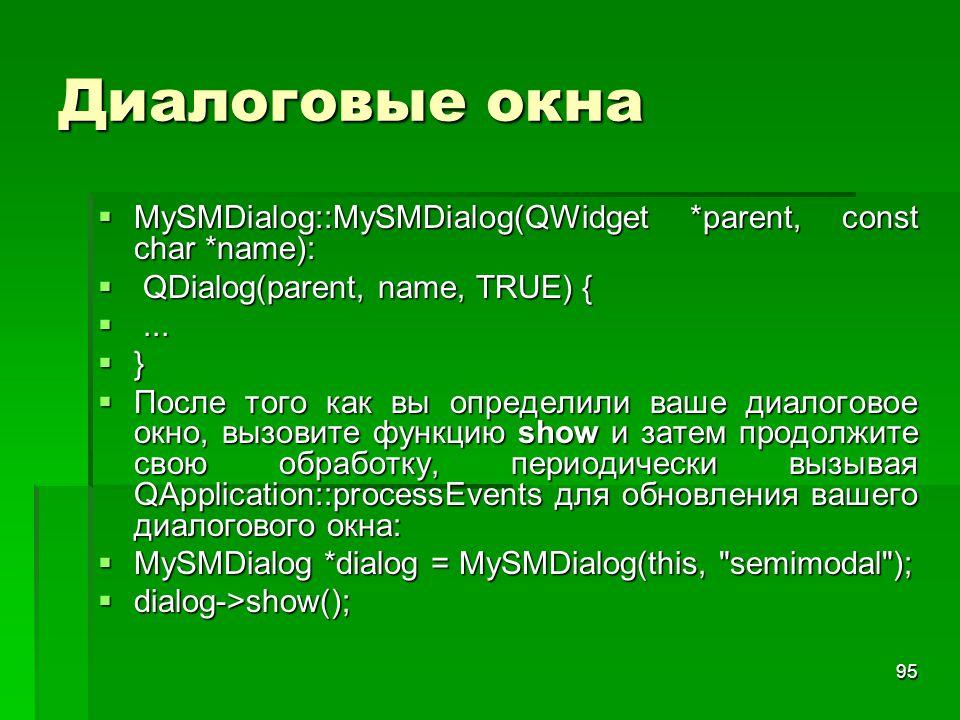 95 Диалоговые окна  MySMDialog::MySMDialog(QWidget *parent, const char *name):  QDialog(parent, name, TRUE) { ...  }  После того как вы определил