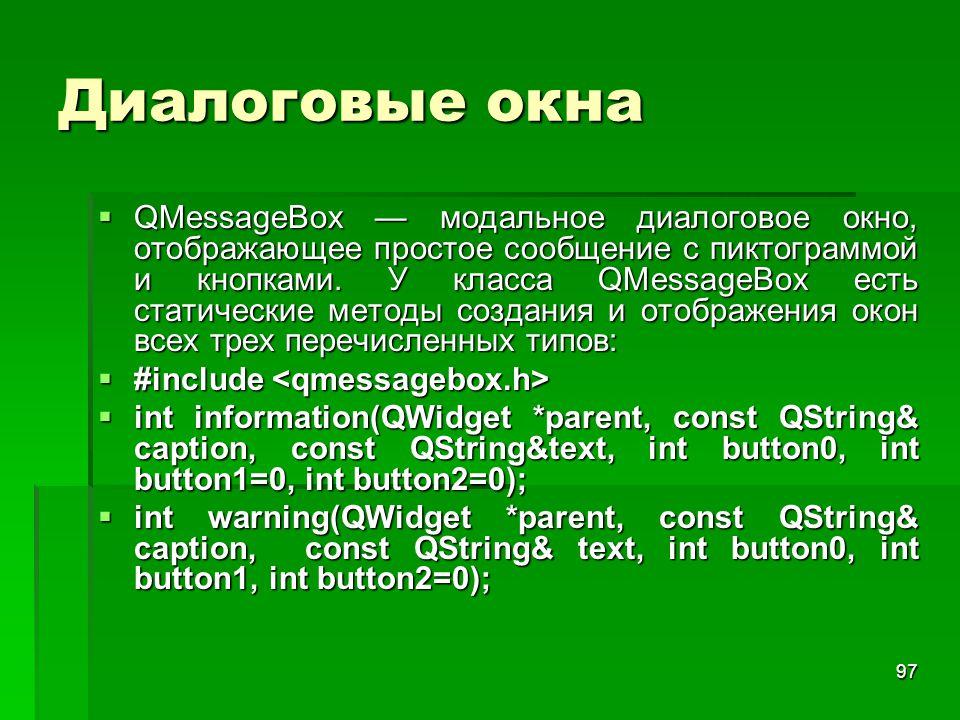 97 Диалоговые окна  QMessageBox — модальное диалоговое окно, отображающее простое сообщение с пиктограммой и кнопками. У класса QMessageBox есть стат