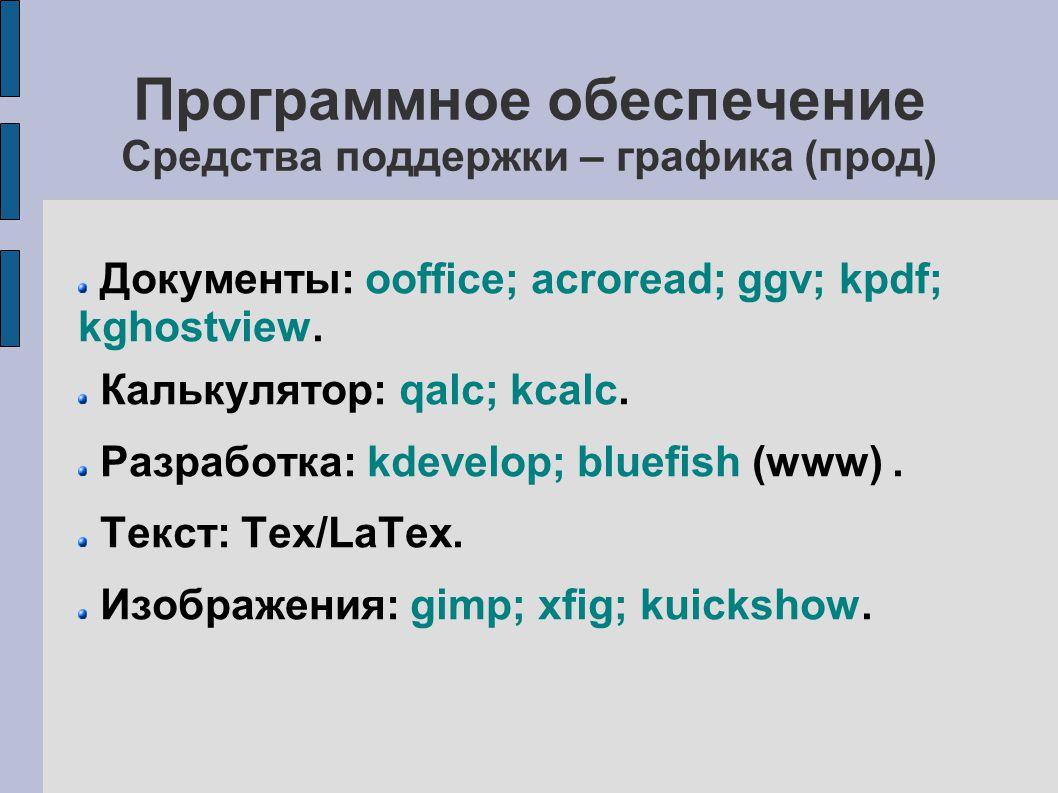 Программное обеспечение Средства поддержки – графика (прод) Документы: ooffice; acroread; ggv; kpdf; kghostview.