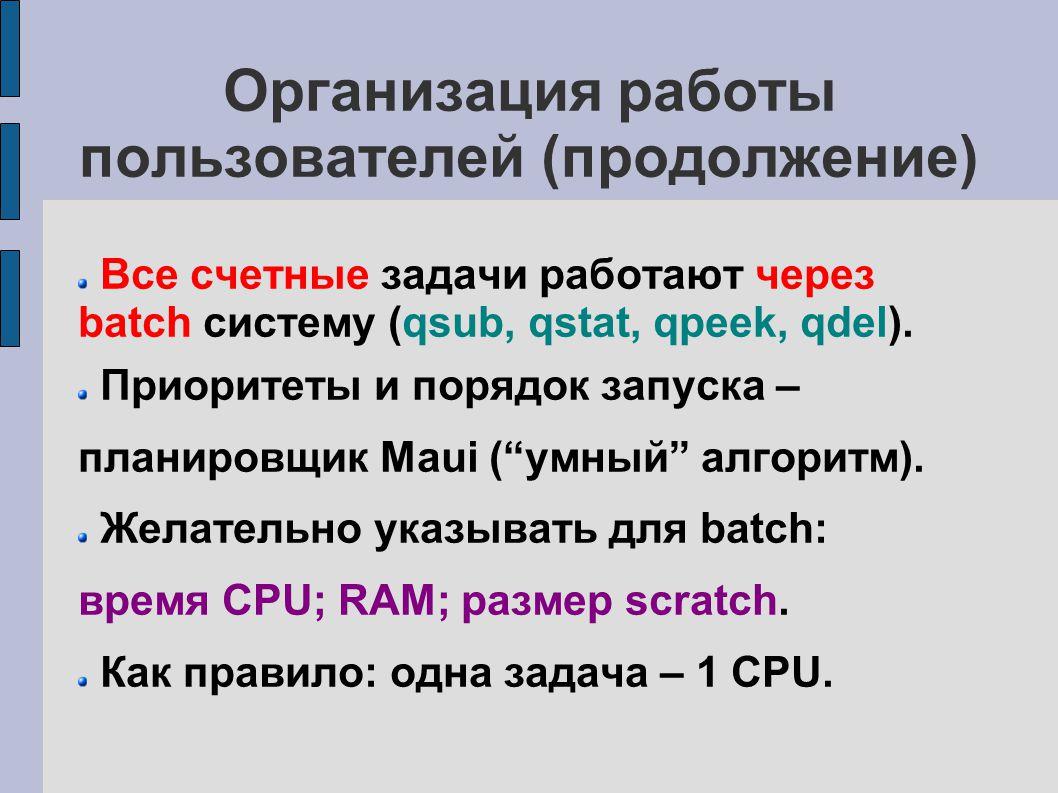 Организация работы пользователей (продолжение) Все счетные задачи работают через batch систему (qsub, qstat, qpeek, qdel).