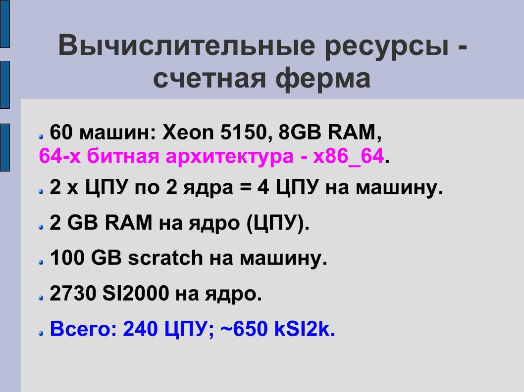 Вычислительные ресурсы - счетная ферма 60 машин: Xeon 5150, 8GB RAM, 64-х битная архитектура - x86_64.