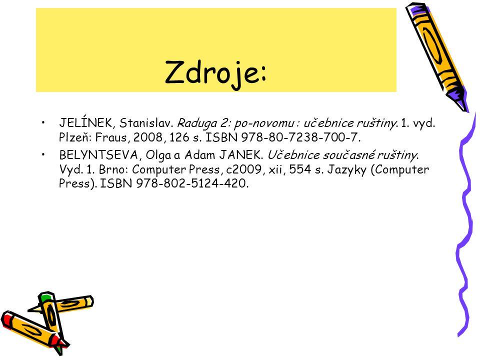 Zdroje: •JELÍNEK, Stanislav. Raduga 2: po-novomu : učebnice ruštiny. 1. vyd. Plzeň: Fraus, 2008, 126 s. ISBN 978-80-7238-700-7. •BELYNTSEVA, Olga a Ad