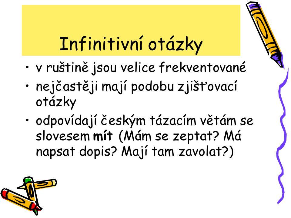 Infinitivní otázky •v ruštině jsou velice frekventované •nejčastěji mají podobu zjišťovací otázky •odpovídají českým tázacím větám se slovesem mít (Má