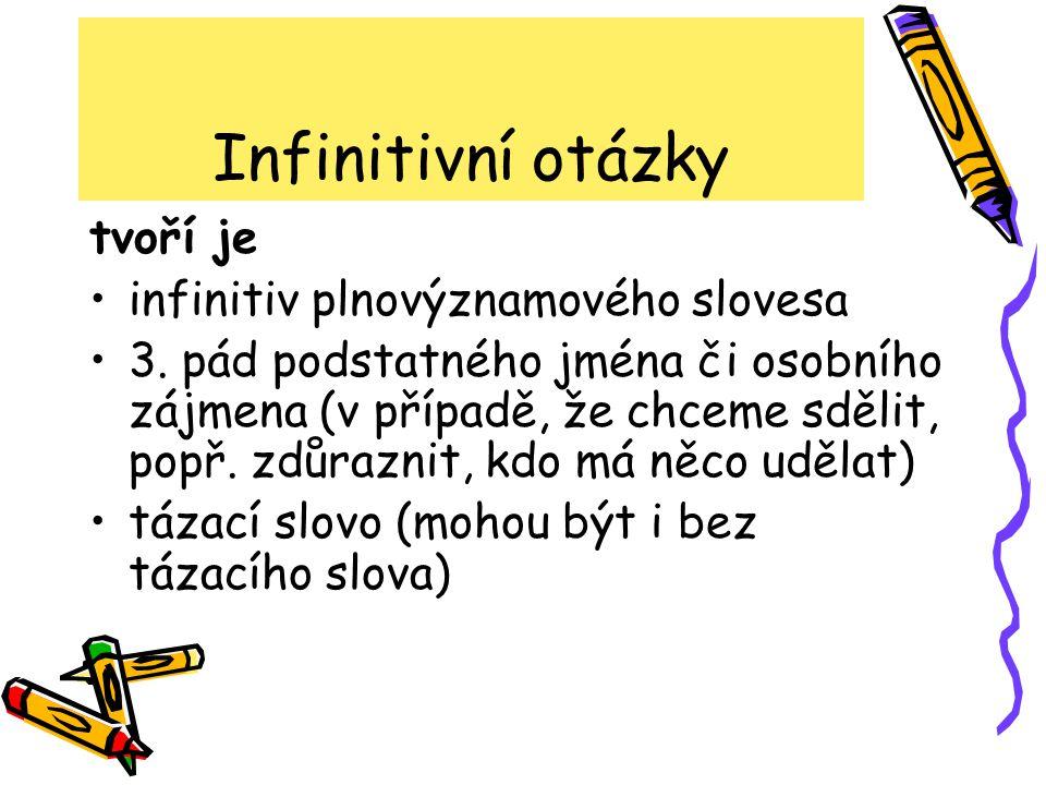 Infinitivní otázky tvoří je •infinitiv plnovýznamového slovesa •3. pád podstatného jména či osobního zájmena (v případě, že chceme sdělit, popř. zdůra