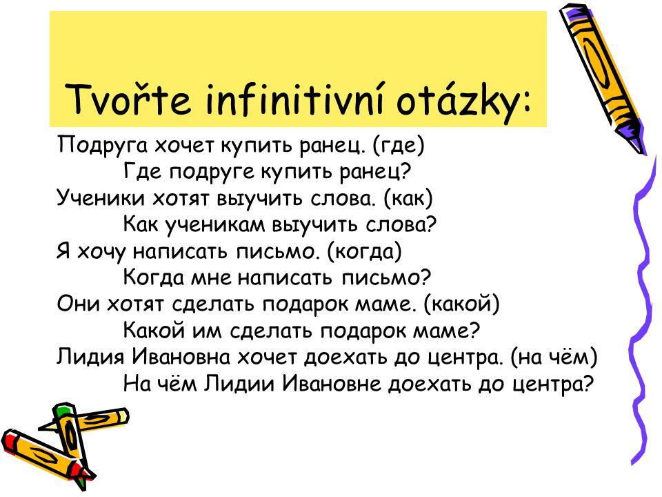 Tvořte infinitivní otázky: Подруга хочет купить ранец. (где) Где подруге купить ранец? Ученики хотят выучить слова. (как) Как ученикам выучить слова?