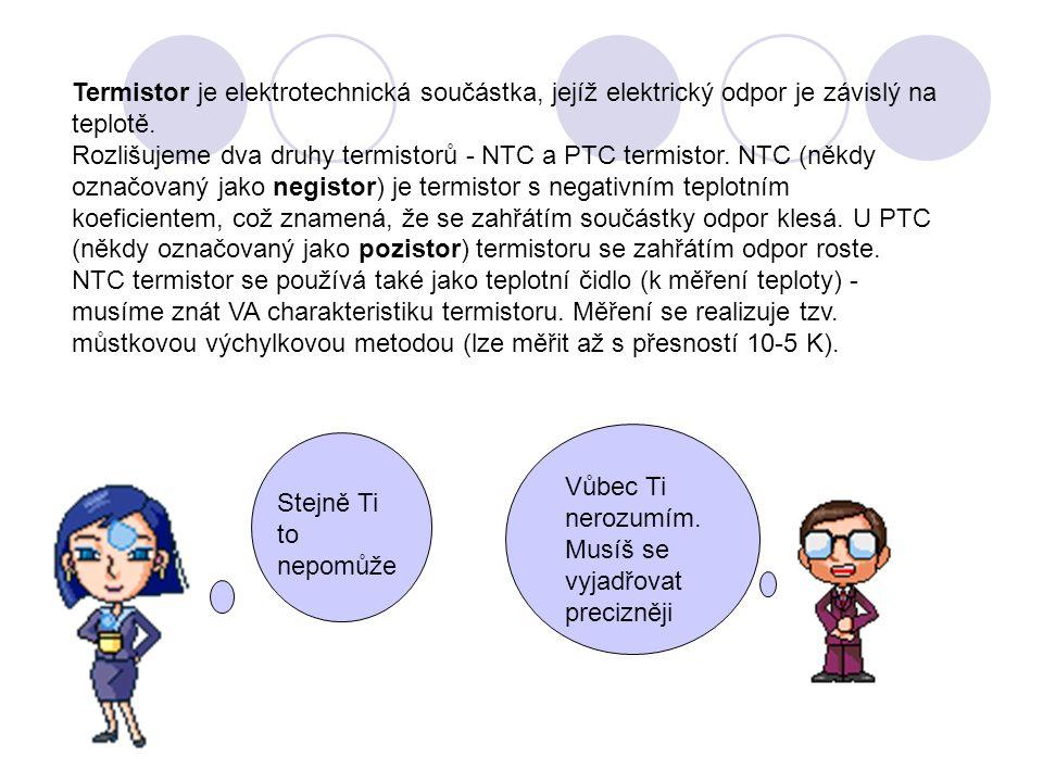 Termistor je elektrotechnická součástka, jejíž elektrický odpor je závislý na teplotě. Rozlišujeme dva druhy termistorů - NTC a PTC termistor. NTC (ně