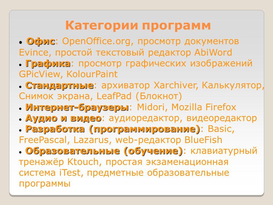 Категории программ Офис  Офис: OpenOffice.org, просмотр документов Evince, простой текстовый редактор AbiWord Графика  Графика: просмотр графических изображений GPicView, KolourPaint Стандартные  Стандартные: архиватор Xarchiver, Калькулятор, Снимок экрана, LeafPad (Блокнот) Интернет-браузеры  Интернет-браузеры: Midori, Mozilla Firefox Аудио и видео  Аудио и видео: аудиоредактор, видеоредактор Разработка (программирование)  Разработка (программирование): Basic, FreePascal, Lazarus, web-редактор BlueFish Образовательные (обучение)  Образовательные (обучение): клавиатурный тренажёр Ktouch, простая экзаменационная система iTest, предметные образовательные программы