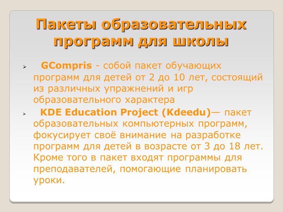 Пакеты образовательных программ для школы  GCompris - собой пакет обучающих программ для детей от 2 до 10 лет, состоящий из различных упражнений и игр образовательного характера  KDE Education Project (Kdeedu)— пакет образовательных компьютерных программ, фокусирует своё внимание на разработке программ для детей в возрасте от 3 до 18 лет.