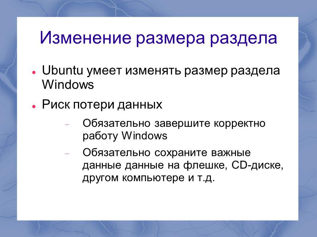 Изменение размера раздела  Ubuntu умеет изменять размер раздела Windows  Риск потери данных  Обязательно завершите корректно работу Windows  Обяза