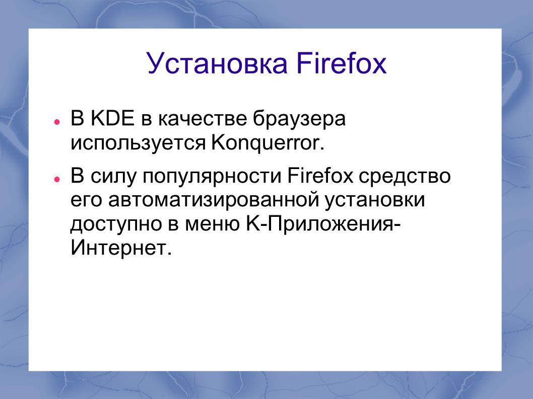 Установка Firefox  В KDE в качестве браузера используется Konquerror.  В силу популярности Firefox средство его автоматизированной установки доступн