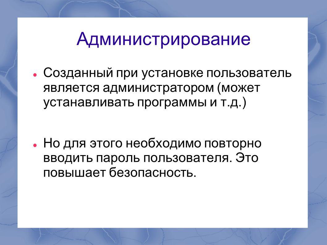 Администрирование  Созданный при установке пользователь является администратором (может устанавливать программы и т.д.)  Но для этого необходимо пов