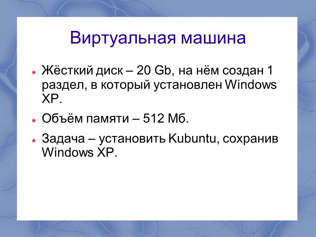 Виртуальная машина  Жёсткий диск – 20 Gb, на нём создан 1 раздел, в который установлен Windows XP.  Объём памяти – 512 Мб.  Задача – установить Kub