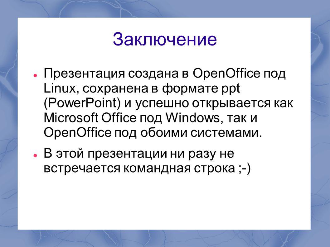 Заключение  Презентация создана в OpenOffice под Linux, сохранена в формате ppt (PowerPoint) и успешно открывается как Microsoft Office под Windows,