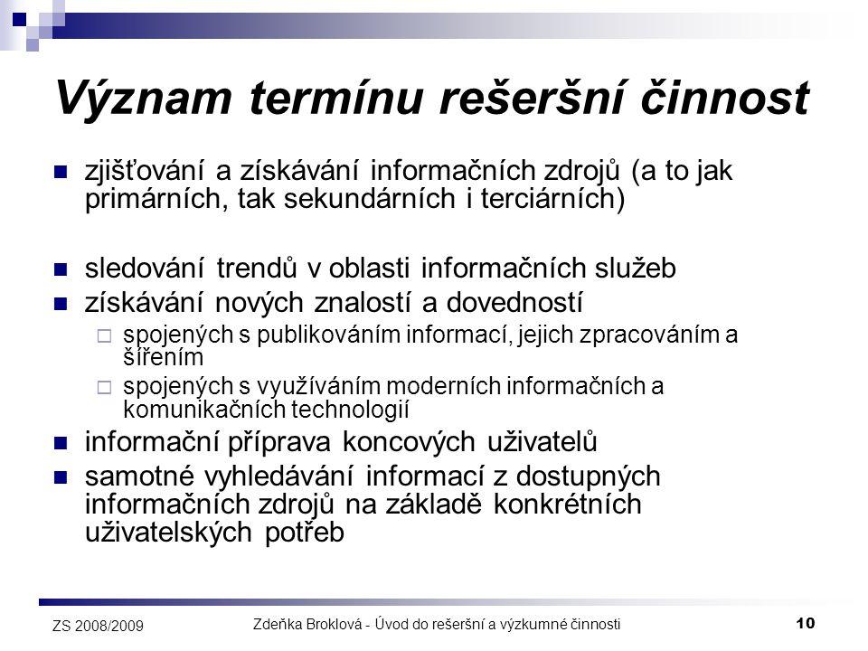 Zdeňka Broklová - Úvod do rešeršní a výzkumné činnosti10 ZS 2008/2009 Význam termínu rešeršní činnost  zjišťování a získávání informačních zdrojů (a