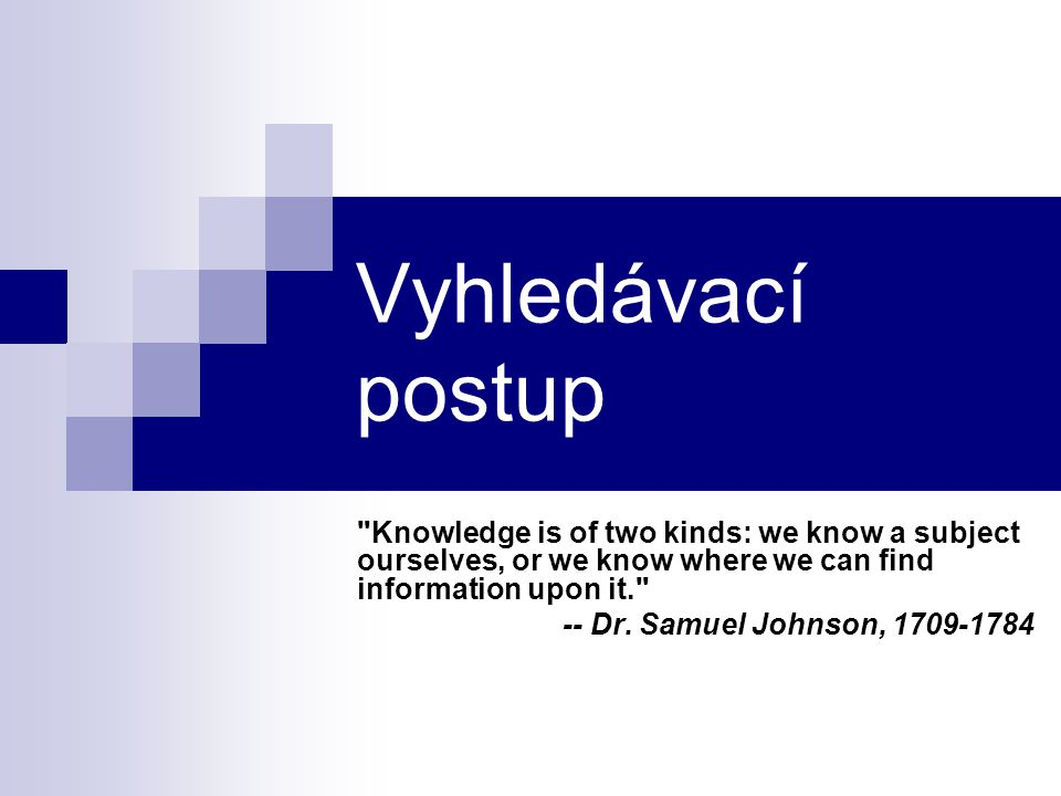 Vyhledávací postup Knowledge is of two kinds: we know a subject ourselves, or we know where we can find information upon it. -- Dr.