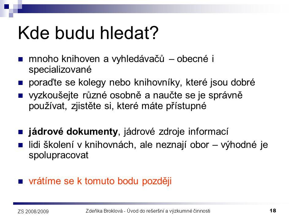 Zdeňka Broklová - Úvod do rešeršní a výzkumné činnosti18 ZS 2008/2009 Kde budu hledat?  mnoho knihoven a vyhledávačů – obecné i specializované  pora