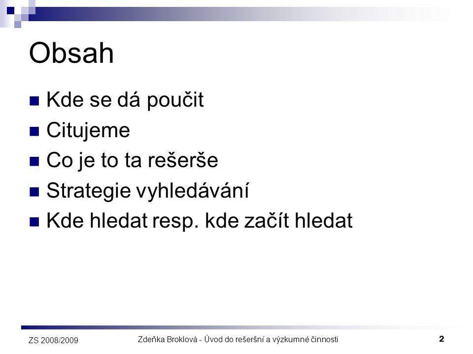 Zdeňka Broklová - Úvod do rešeršní a výzkumné činnosti2 ZS 2008/2009 Obsah  Kde se dá poučit  Citujeme  Co je to ta rešerše  Strategie vyhledávání