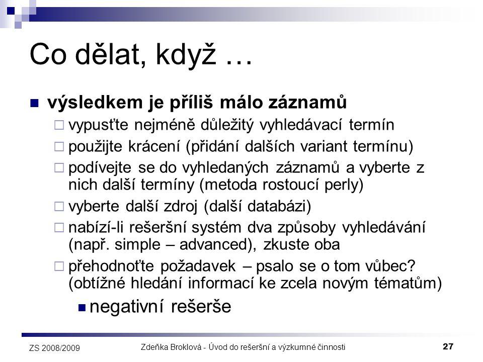 Zdeňka Broklová - Úvod do rešeršní a výzkumné činnosti27 ZS 2008/2009 Co dělat, když …  výsledkem je příliš málo záznamů  vypusťte nejméně důležitý