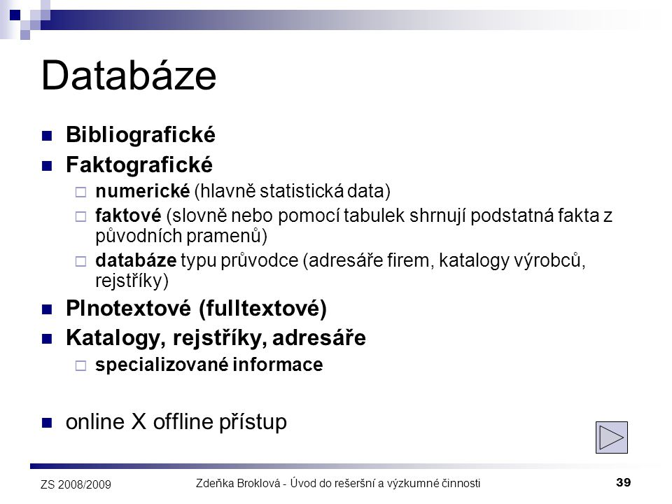 Zdeňka Broklová - Úvod do rešeršní a výzkumné činnosti39 ZS 2008/2009 Databáze  Bibliografické  Faktografické  numerické (hlavně statistická data)