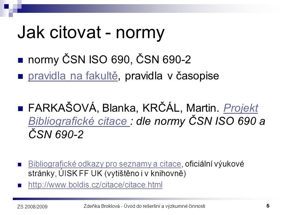Zdeňka Broklová - Úvod do rešeršní a výzkumné činnosti5 ZS 2008/2009 Jak citovat - normy  normy ČSN ISO 690, ČSN 690-2  pravidla na fakultě, pravidl