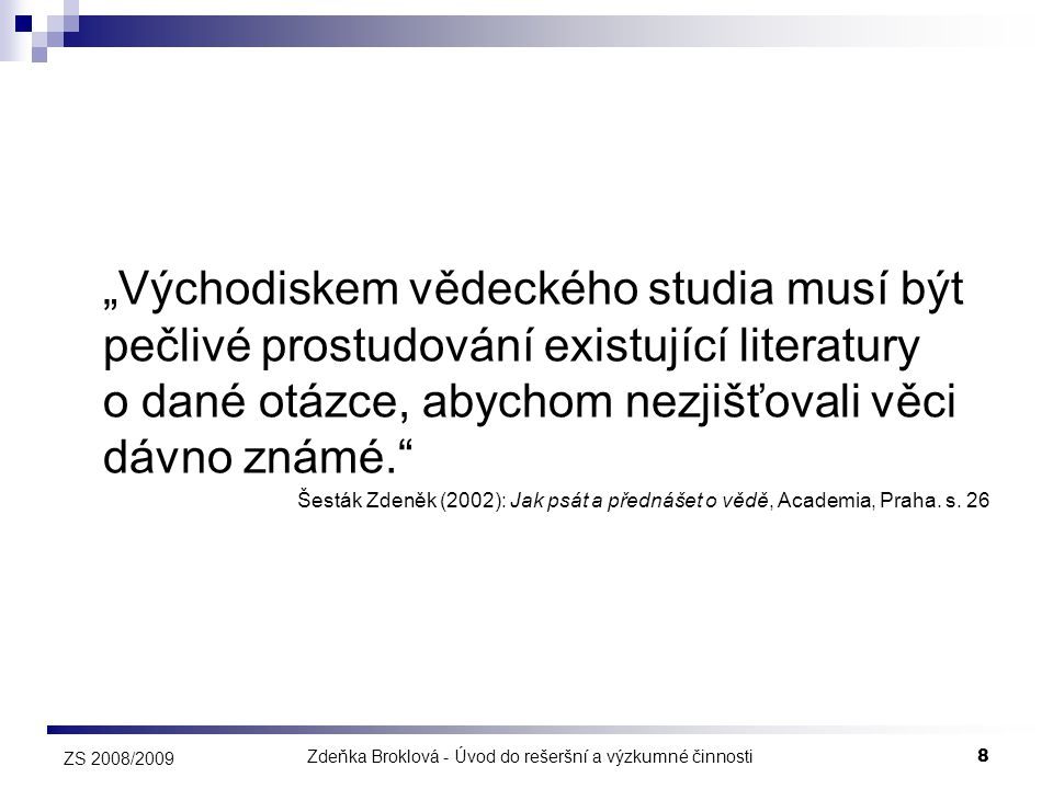 """Zdeňka Broklová - Úvod do rešeršní a výzkumné činnosti9 ZS 2008/2009 Efektivní vyhledávání informací a jeho aplikování """"ve správnou dobu správnými (poučenými a informačně připravenými) lidmi je sice jen jedním, ale strategickým aspektem uspění v novodobém prostředí."""