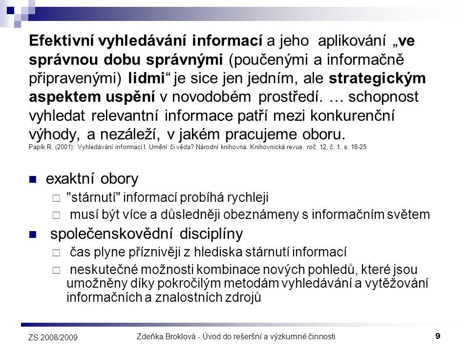 Zdeňka Broklová - Úvod do rešeršní a výzkumné činnosti10 ZS 2008/2009 Význam termínu rešeršní činnost  zjišťování a získávání informačních zdrojů (a to jak primárních, tak sekundárních i terciárních)  sledování trendů v oblasti informačních služeb  získávání nových znalostí a dovedností  spojených s publikováním informací, jejich zpracováním a šířením  spojených s využíváním moderních informačních a komunikačních technologií  informační příprava koncových uživatelů  samotné vyhledávání informací z dostupných informačních zdrojů na základě konkrétních uživatelských potřeb