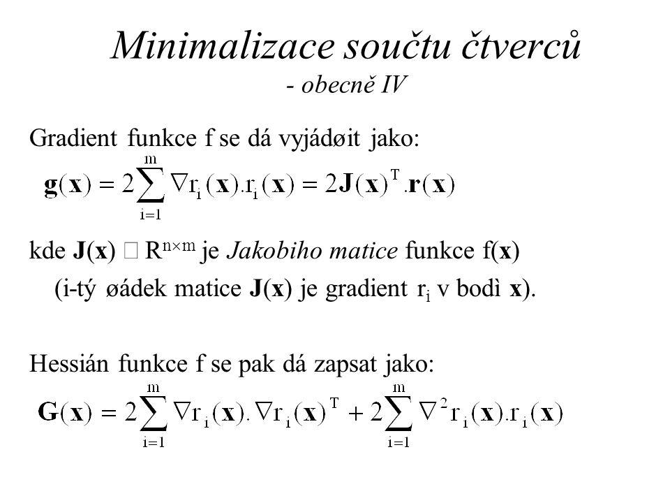 Minimalizace součtu čtverců - obecně IV Gradient funkce f se dá vyjádøit jako: kde J(x)  R n  m je Jakobiho matice funkce f(x) (i-tý øádek matice J(x) je gradient r i v bodì x).