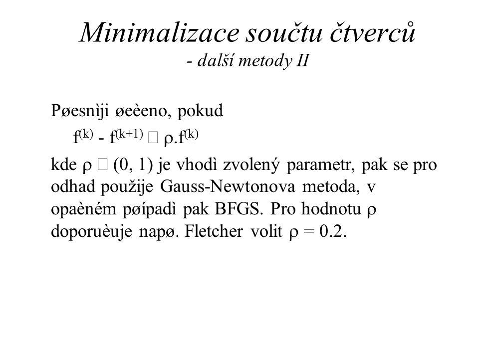 Minimalizace součtu čtverců - další metody II Pøesnìji øeèeno, pokud f (k) - f (k+1)  .f (k) kde   (0, 1) je vhodì zvolený parametr, pak se pro odhad použije Gauss-Newtonova metoda, v opaèném pøípadì pak BFGS.