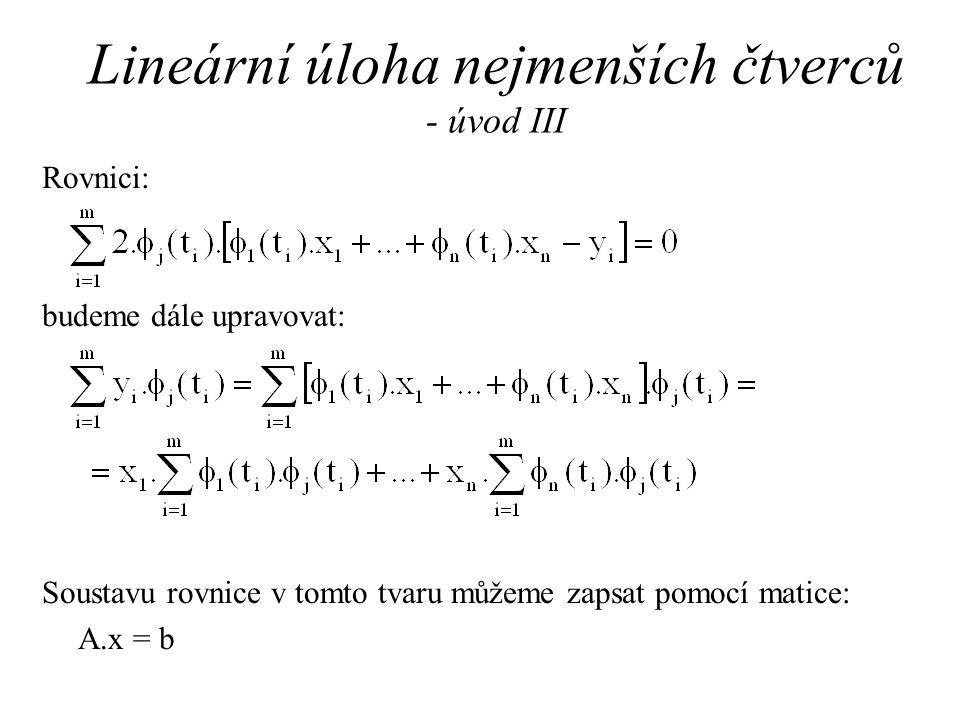 Lineární úloha nejmenších čtverců - úvod III Rovnici: budeme dále upravovat: Soustavu rovnice v tomto tvaru můžeme zapsat pomocí matice: A.x = b