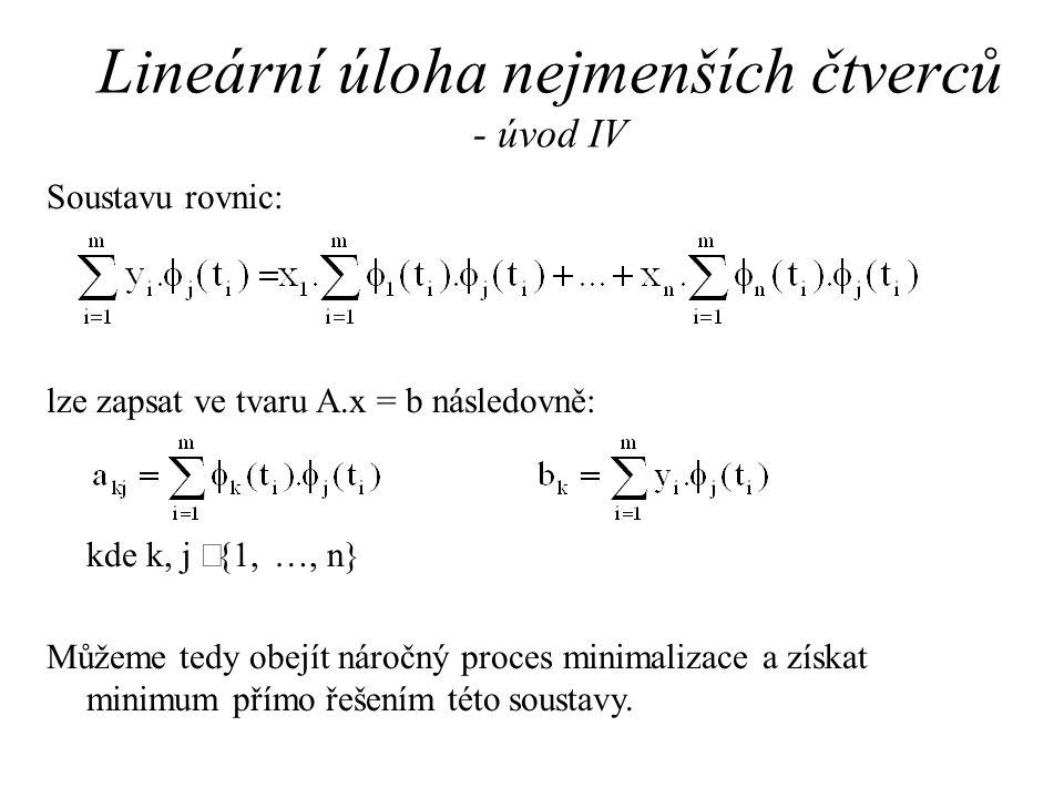 Lineární úloha nejmenších čtverců - úvod IV Soustavu rovnic: lze zapsat ve tvaru A.x = b následovně: kde k, j  {1, …, n} Můžeme tedy obejít náročný proces minimalizace a získat minimum přímo řešením této soustavy.