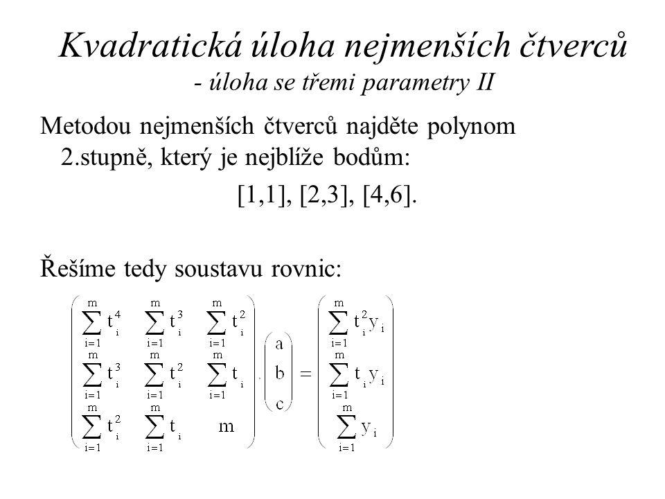 Kvadratická úloha nejmenších čtverců - úloha se třemi parametry II Metodou nejmenších čtverců najděte polynom 2.stupně, který je nejblíže bodům: [1,1], [2,3], [4,6].