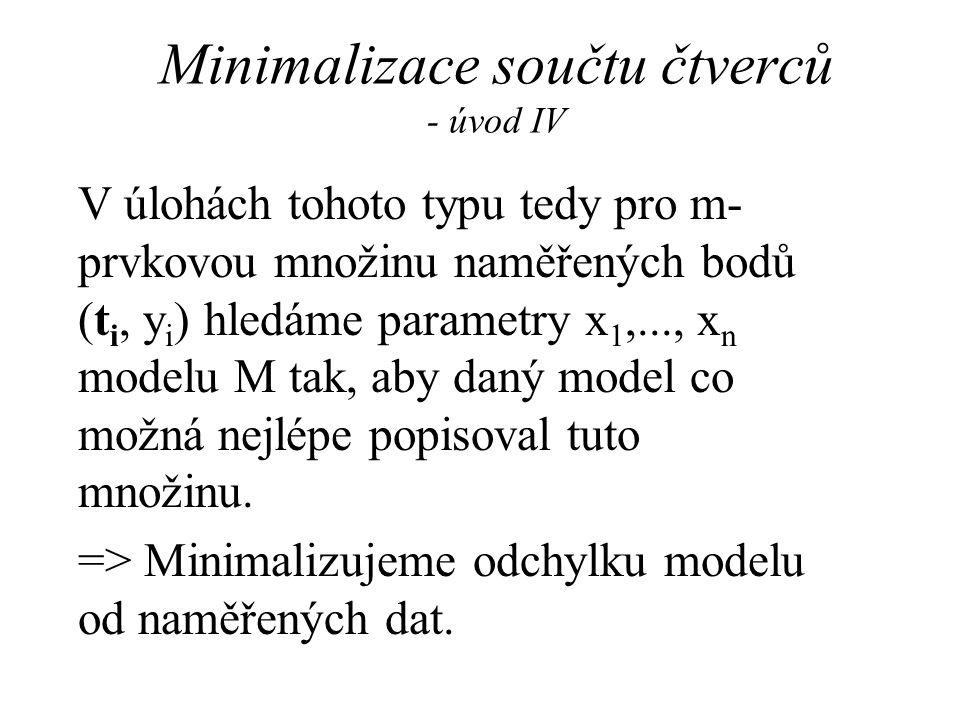 Minimalizace součtu čtverců - úvod IV V úlohách tohoto typu tedy pro m- prvkovou množinu naměřených bodů (t i, y i ) hledáme parametry x 1,..., x n modelu M tak, aby daný model co možná nejlépe popisoval tuto množinu.