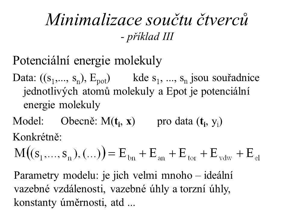 Minimalizace součtu čtverců - příklad III Potenciální energie molekuly Data: ((s 1,..., s n ), E pot )kde s 1,..., s n jsou souřadnice jednotlivých atomů molekuly a Epot je potenciální energie molekuly Model:Obecně: M(t i, x) pro data (t i, y i ) Konkrétně: Parametry modelu: je jich velmi mnoho – ideální vazebné vzdálenosti, vazebné úhly a torzní úhly, konstanty úměrnosti, atd...