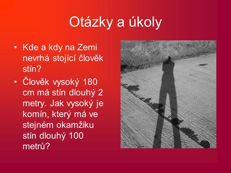 Otázky a úkoly •Kde a kdy na Zemi nevrhá stojící člověk stín? •Člověk vysoký 180 cm má stín dlouhý 2 metry. Jak vysoký je komín, který má ve stejném o