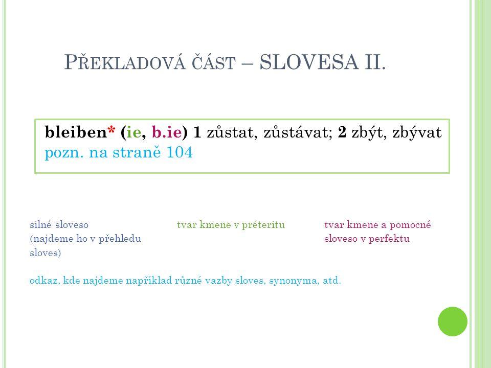 P ŘEKLADOVÁ ČÁST – SLOVESA II. bleiben* (ie, b.ie) 1 zůstat, zůstávat; 2 zbýt, zbývat pozn. na straně 104 silné slovesotvar kmene v préteritutvar kmen