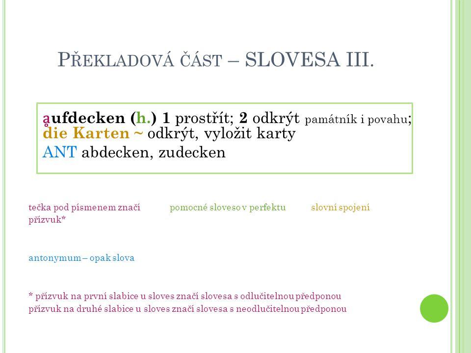 P ŘEKLADOVÁ ČÁST – SLOVESA III. ḁ ufdecken (h.) 1 prostřít; 2 odkrýt památník i povahu ; die Karten ~ odkrýt, vyložit karty ANT abdecken, zudecken teč