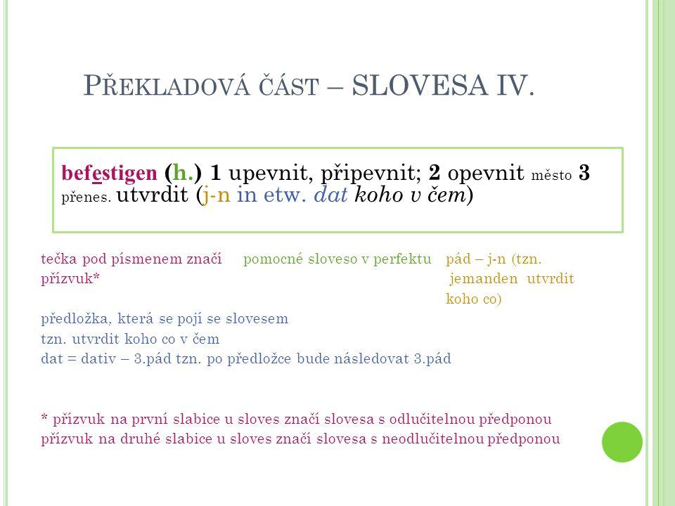 P ŘEKLADOVÁ ČÁST – SLOVESA IV. befestigen (h.) 1 upevnit, připevnit; 2 opevnit město 3 přenes. utvrdit (j-n in etw. dat koho v čem ) tečka pod písmene