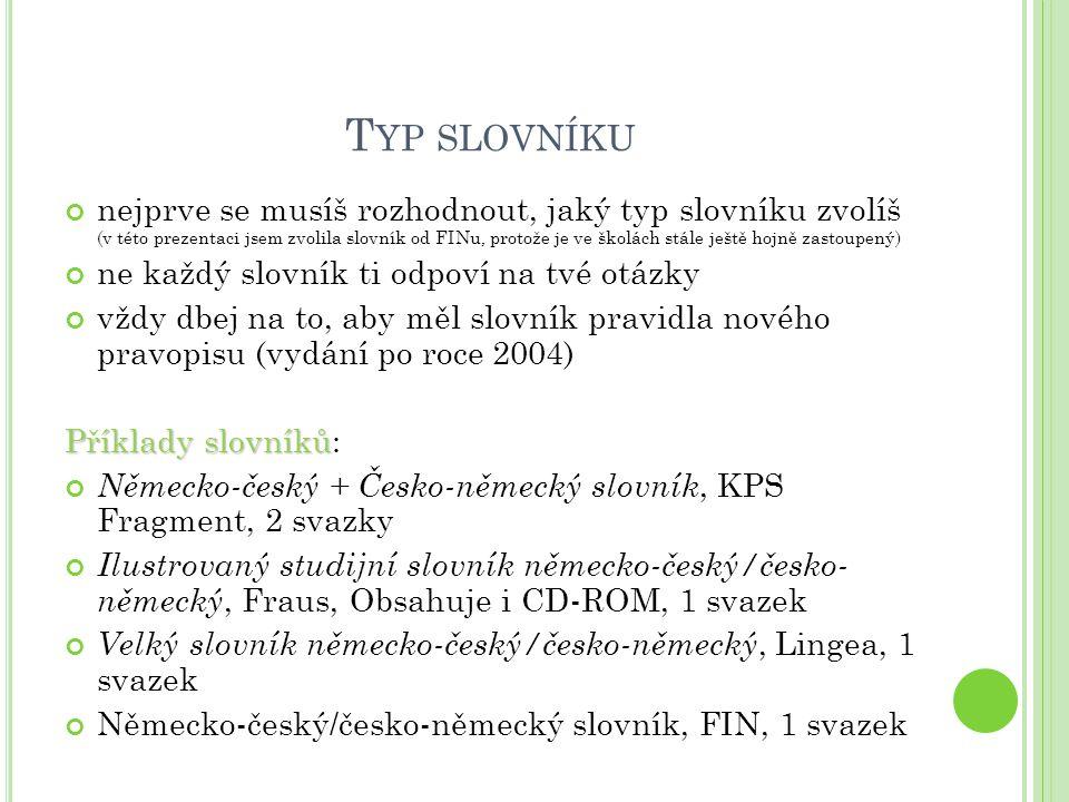 T YP SLOVNÍKU nejprve se musíš rozhodnout, jaký typ slovníku zvolíš (v této prezentaci jsem zvolila slovník od FINu, protože je ve školách stále ještě hojně zastoupený) ne každý slovník ti odpoví na tvé otázky vždy dbej na to, aby měl slovník pravidla nového pravopisu (vydání po roce 2004) Příklady slovníků Příklady slovníků: Německo-český + Česko-německý slovník, KPS Fragment, 2 svazky Ilustrovaný studijní slovník německo-český/česko- německý, Fraus, Obsahuje i CD-ROM, 1 svazek Velký slovník německo-český/česko-německý, Lingea, 1 svazek Německo-český/česko-německý slovník, FIN, 1 svazek