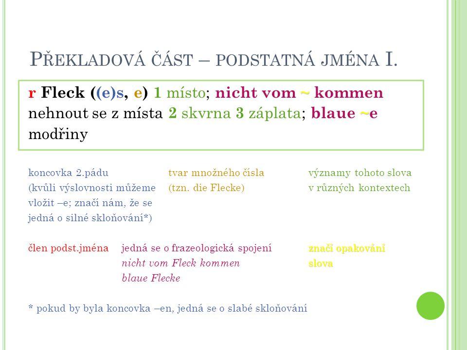 P ŘEKLADOVÁ ČÁST – PODSTATNÁ JMÉNA I. ~ r Fleck ((e)s, e) 1 místo; nicht vom ~ kommen ~ nehnout se z místa 2 skvrna 3 záplata; blaue ~e modřiny koncov