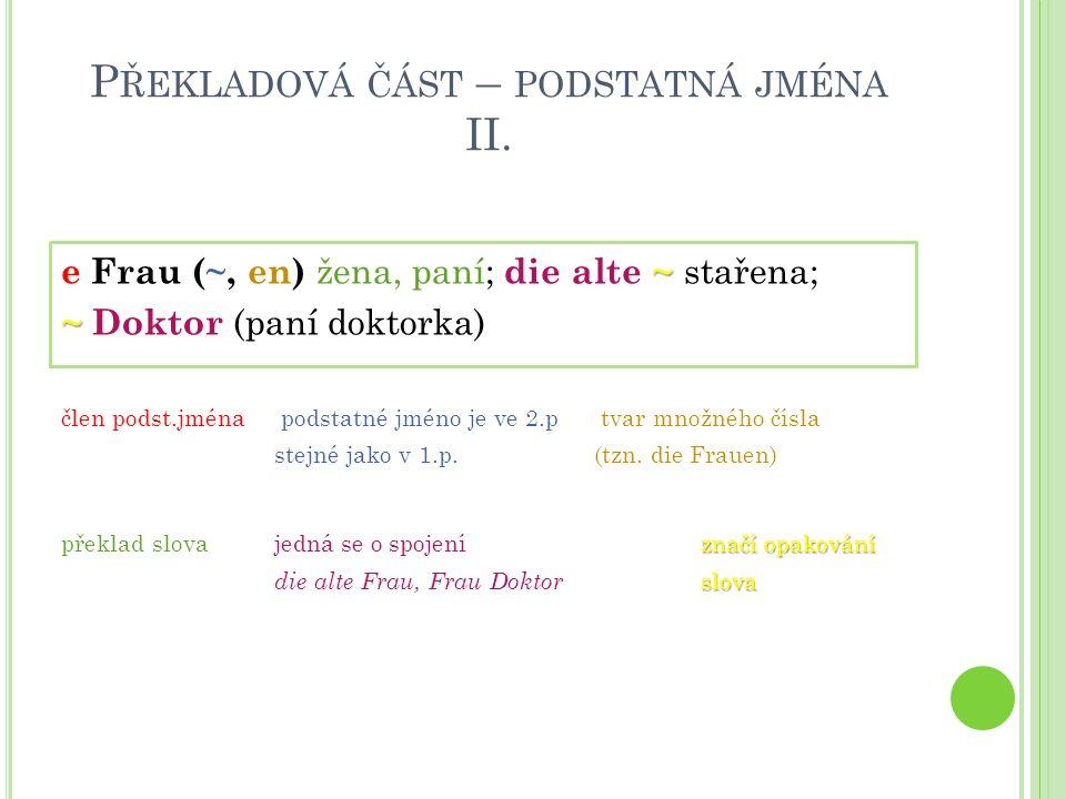 P ŘEKLADOVÁ ČÁST – PODSTATNÁ JMÉNA II. ~ e Frau (~, en) žena, paní; die alte ~ stařena; ~ ~ Doktor (paní doktorka) člen podst.jména podstatné jméno je