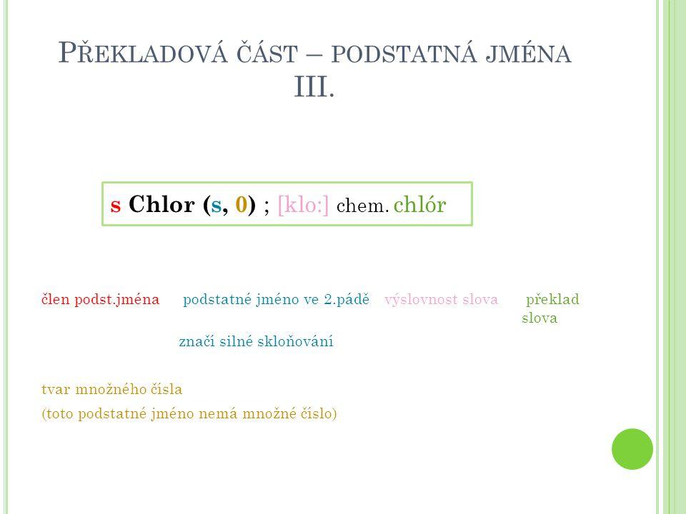 P ŘEKLADOVÁ ČÁST – PODSTATNÁ JMÉNA III. s Chlor (s, 0) ; [klo:] chem. chlór člen podst.jména podstatné jméno ve 2.páděvýslovnost slova překlad slova z
