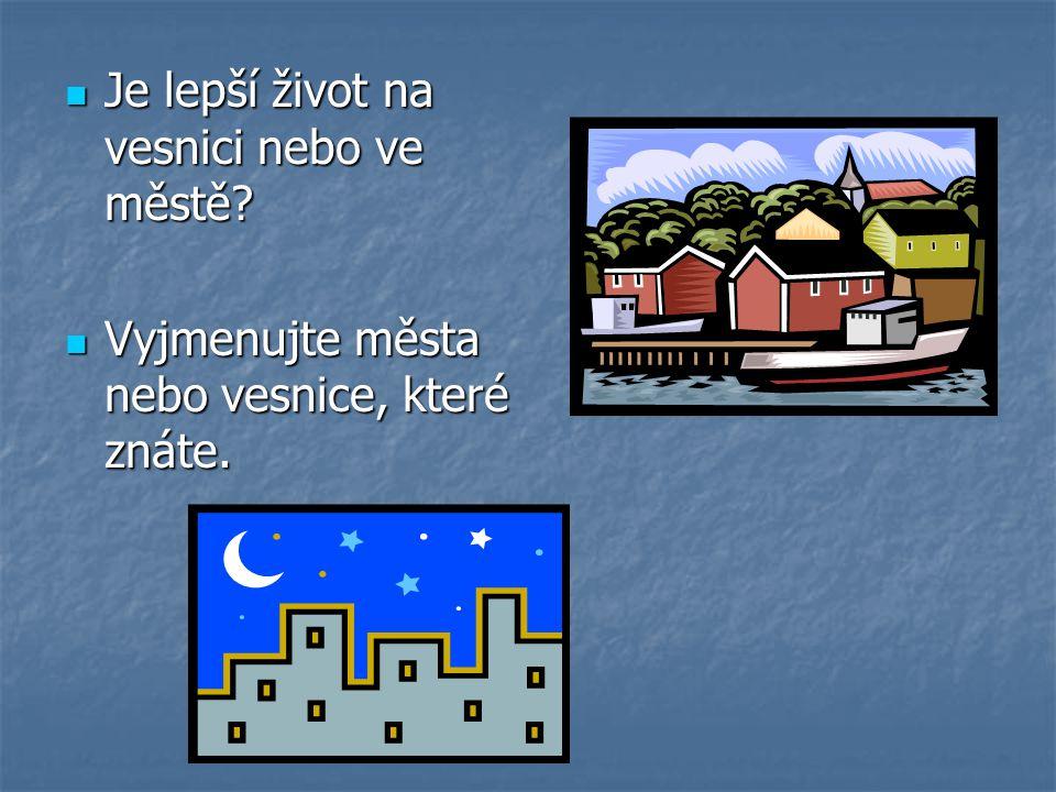  Je lepší život na vesnici nebo ve městě?  Vyjmenujte města nebo vesnice, které znáte.