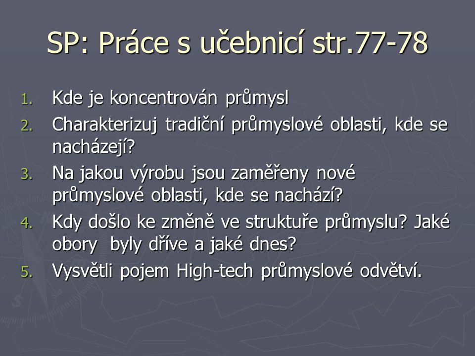 SP: Práce s učebnicí str.77-78 1. Kde je koncentrován průmysl 2. Charakterizuj tradiční průmyslové oblasti, kde se nacházejí? 3. Na jakou výrobu jsou