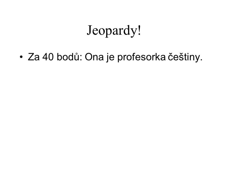 Jeopardy! •Za 40 bodů: Ona je profesorka češtiny.
