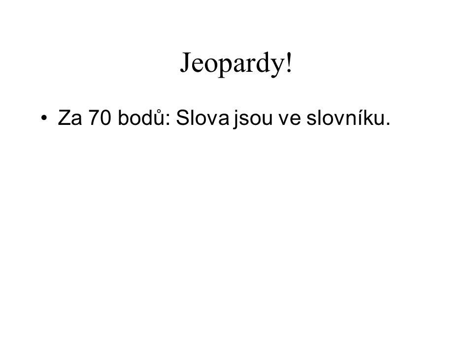 Jeopardy! •Za 70 bodů: Slova jsou ve slovníku.
