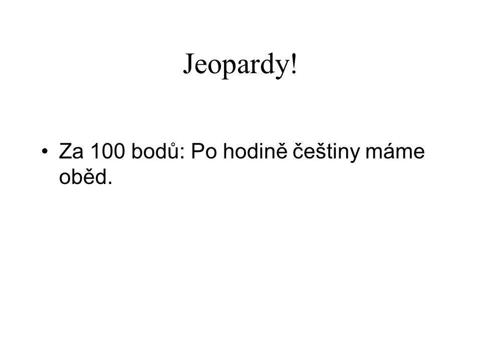 Jeopardy! •Za 100 bodů: Po hodině češtiny máme oběd.