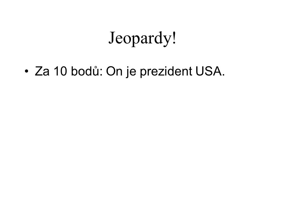 Jeopardy! •Za 10 bodů: On je prezident USA.